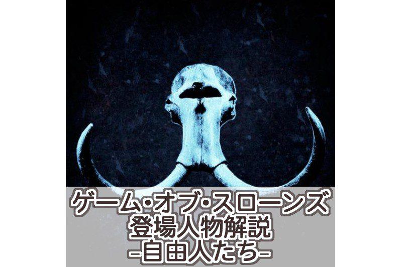 【ゲーム・オブ・スローンズ】登場人物解説−自由人たち−